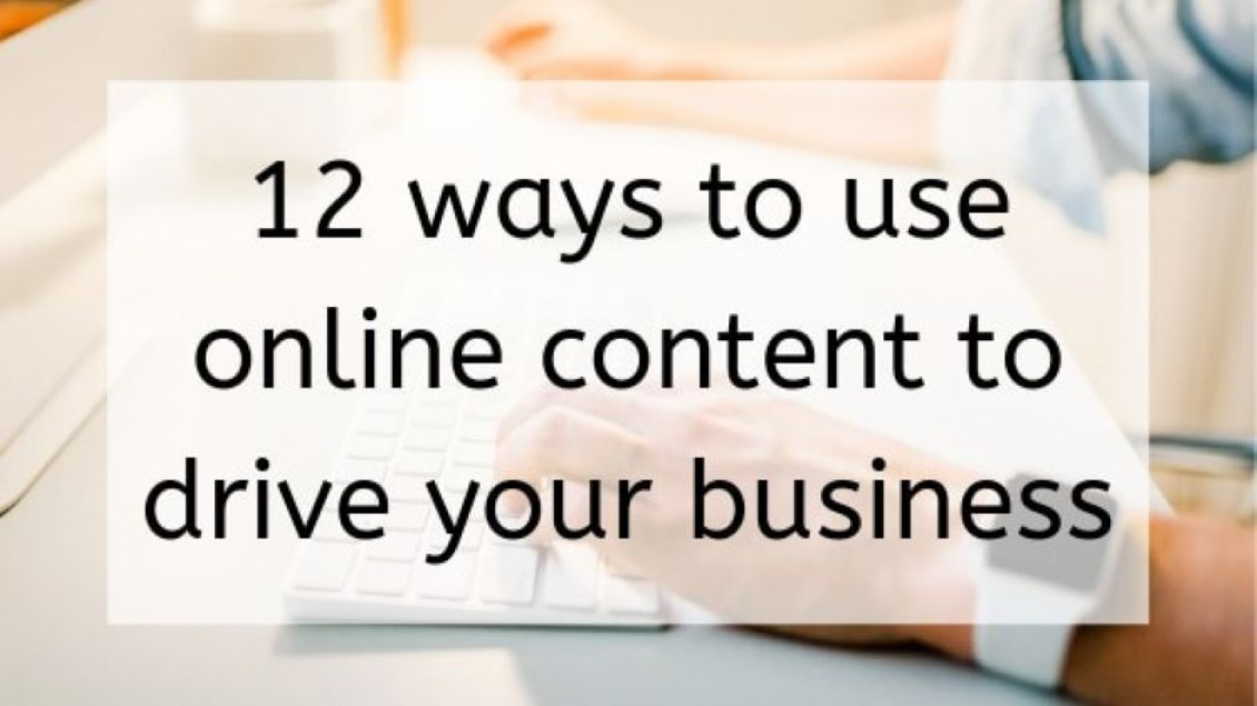 12 Ways to Use Online Content to Drive Your Business