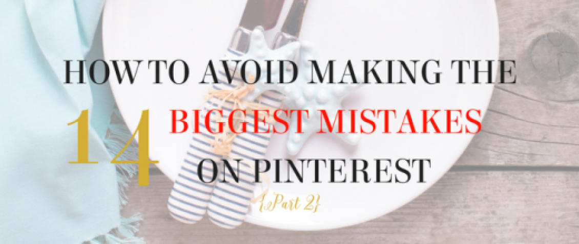 HOW TO AVOID MAKING THE 14 BIGGEST MISTAKES ON PINTEREST (Part 2)