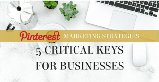 Pinterest Marketing Strategies: 5 Critical Keys for Businesses